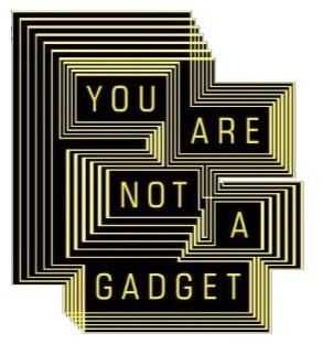 You are not a gadget (source: http://www.jaronlanier.com/)